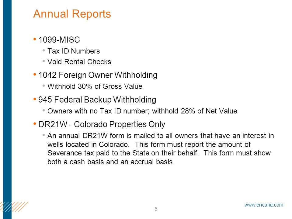 www.encana.com 5 Annual Reports 1099-MISC Tax ID Numbers Void Rental Checks 1042 Foreign Owner Withholding Withhold 30% of Gross Value 945 Federal Backup Withholding Owners with no Tax ID number; withhold 28% of Net Value DR21W - Colorado Properties Only An annual DR21W form is mailed to all owners that have an interest in wells located in Colorado.