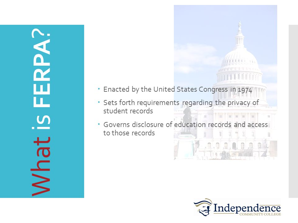 What is FERPA ?  Enacted by the United States Congress in 1974  Sets forth requirements regarding the privacy of student records  Governs disclosur