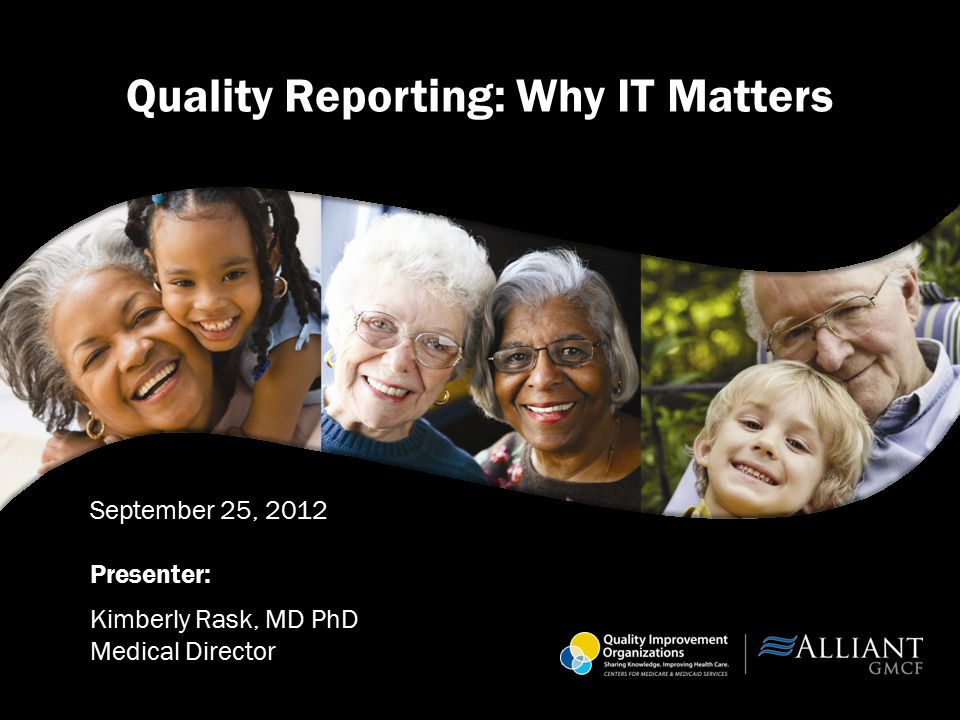 Quality Reporting: Why IT Matters September 25, 2012 Presenter: Kimberly Rask, MD PhD Medical Director