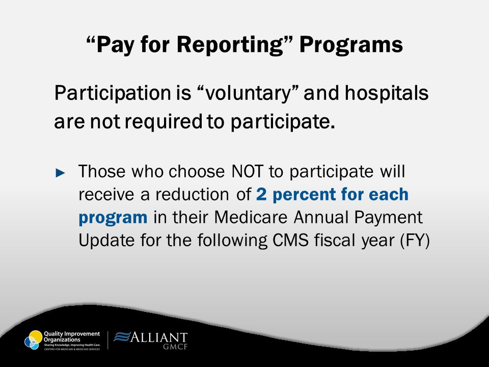 Pay for Reporting Programs Participation is voluntary and hospitals are not required to participate.
