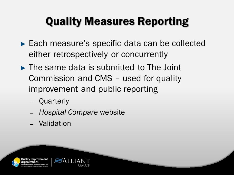 Quality Measures Reporting ► Each measure's specific data can be collected either retrospectively or concurrently ► The same data is submitted to The Joint Commission and CMS – used for quality improvement and public reporting – Quarterly – Hospital Compare website – Validation