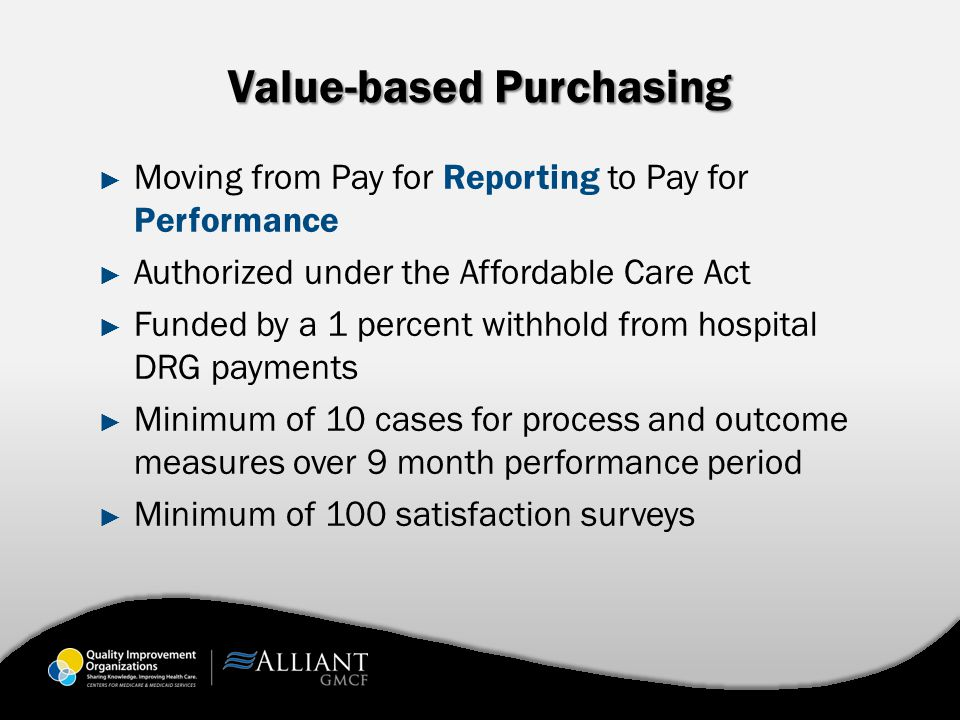 Value-based Purchasing ► Moving from Pay for Reporting to Pay for Performance ► Authorized under the Affordable Care Act ► Funded by a 1 percent withhold from hospital DRG payments ► Minimum of 10 cases for process and outcome measures over 9 month performance period ► Minimum of 100 satisfaction surveys