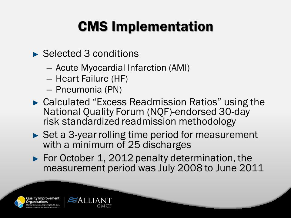 CMS Implementation ► Selected 3 conditions – Acute Myocardial Infarction (AMI) – Heart Failure (HF) – Pneumonia (PN) ► Calculated Excess Readmission Ratios using the National Quality Forum (NQF)-endorsed 30-day risk-standardized readmission methodology ► Set a 3-year rolling time period for measurement with a minimum of 25 discharges ► For October 1, 2012 penalty determination, the measurement period was July 2008 to June 2011