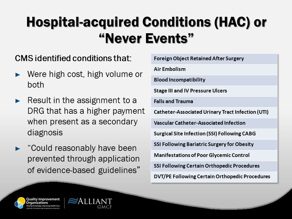 Hospital-acquired Conditions (HAC) or Never Events CMS identified conditions that: ► Were high cost, high volume or both ► Result in the assignment to a DRG that has a higher payment when present as a secondary diagnosis ► Could reasonably have been prevented through application of evidence ‑ based guidelines
