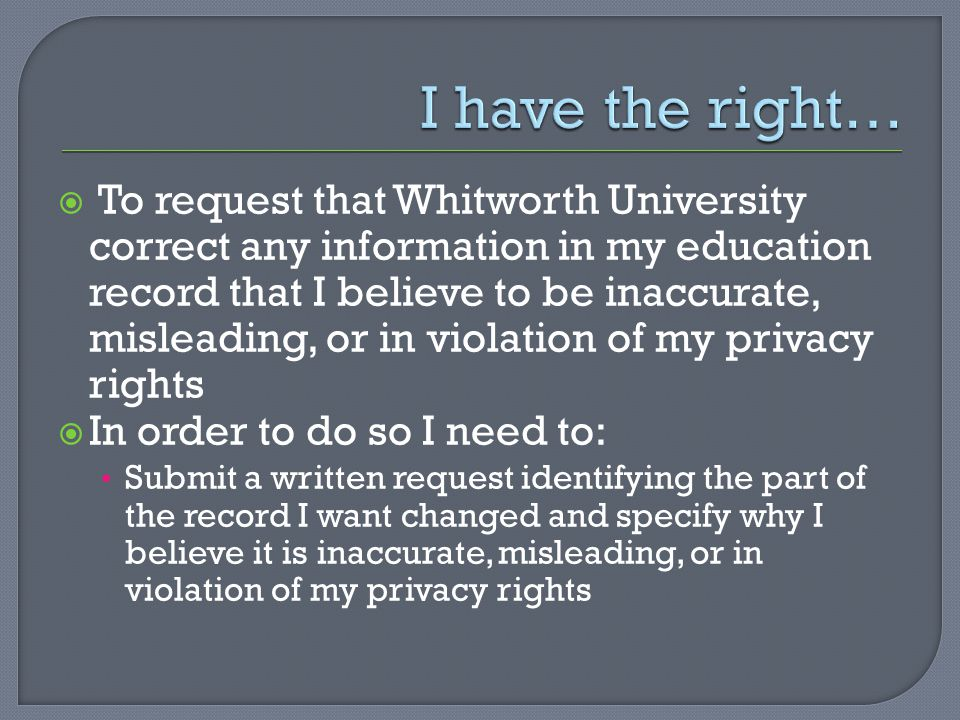  To request that Whitworth University correct any information in my education record that I believe to be inaccurate, misleading, or in violation of my privacy rights  In order to do so I need to: Submit a written request identifying the part of the record I want changed and specify why I believe it is inaccurate, misleading, or in violation of my privacy rights