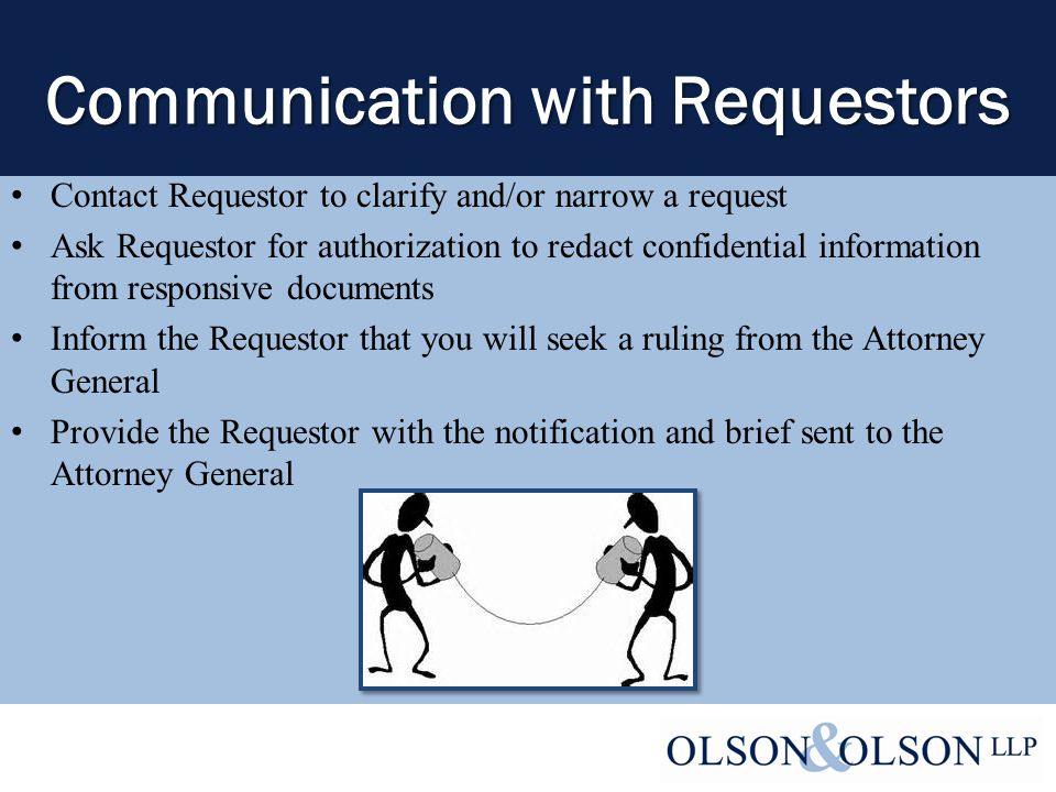 Communication with Requestors Contact Requestor to clarify and/or narrow a request Ask Requestor for authorization to redact confidential information from responsive documents Inform the Requestor that you will seek a ruling from the Attorney General Provide the Requestor with the notification and brief sent to the Attorney General