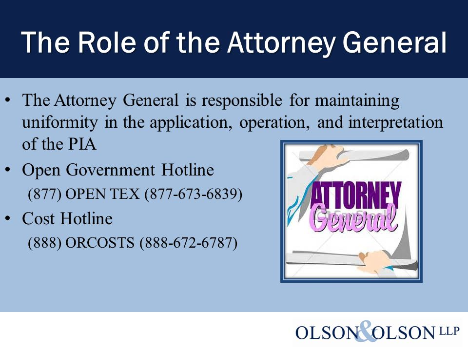 The Role of the Attorney General The Attorney General is responsible for maintaining uniformity in the application, operation, and interpretation of the PIA Open Government Hotline (877) OPEN TEX (877-673-6839) Cost Hotline (888) ORCOSTS (888-672-6787)