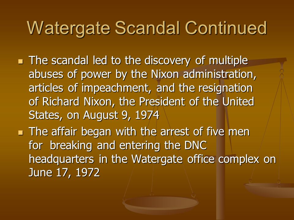 Watergate Scandal Continued The scandal led to the discovery of multiple abuses of power by the Nixon administration, articles of impeachment, and the resignation of Richard Nixon, the President of the United States, on August 9, 1974 The scandal led to the discovery of multiple abuses of power by the Nixon administration, articles of impeachment, and the resignation of Richard Nixon, the President of the United States, on August 9, 1974 The affair began with the arrest of five men for breaking and entering the DNC headquarters in the Watergate office complex on June 17, 1972 The affair began with the arrest of five men for breaking and entering the DNC headquarters in the Watergate office complex on June 17, 1972