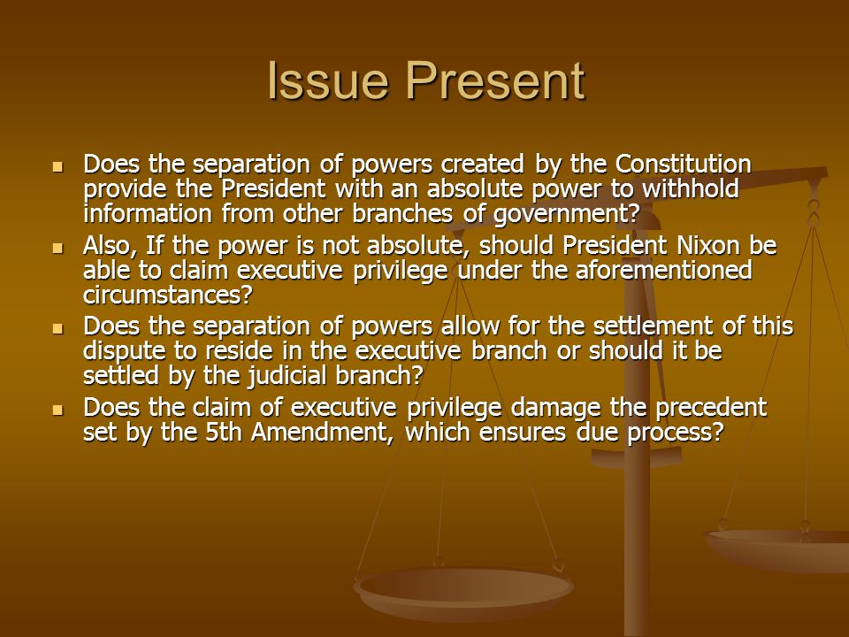 Issue Present Does the separation of powers created by the Constitution provide the President with an absolute power to withhold information from other branches of government.