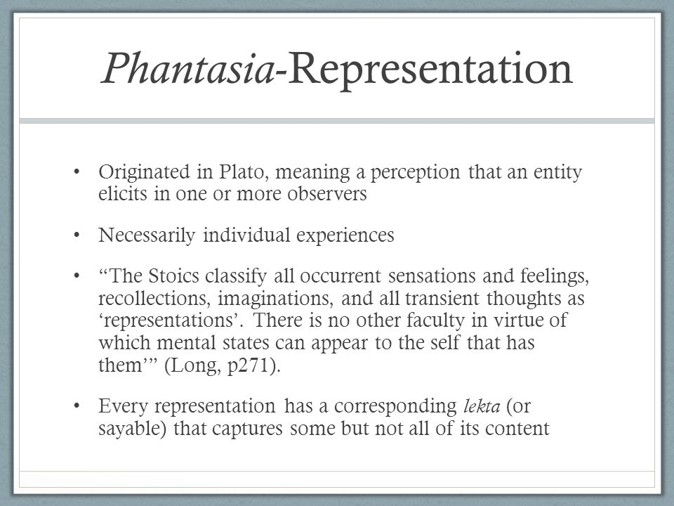Phantasia -Representation Originated in Plato, meaning a perception that an entity elicits in one or more observers Necessarily individual experiences The Stoics classify all occurrent sensations and feelings, recollections, imaginations, and all transient thoughts as 'representations'.
