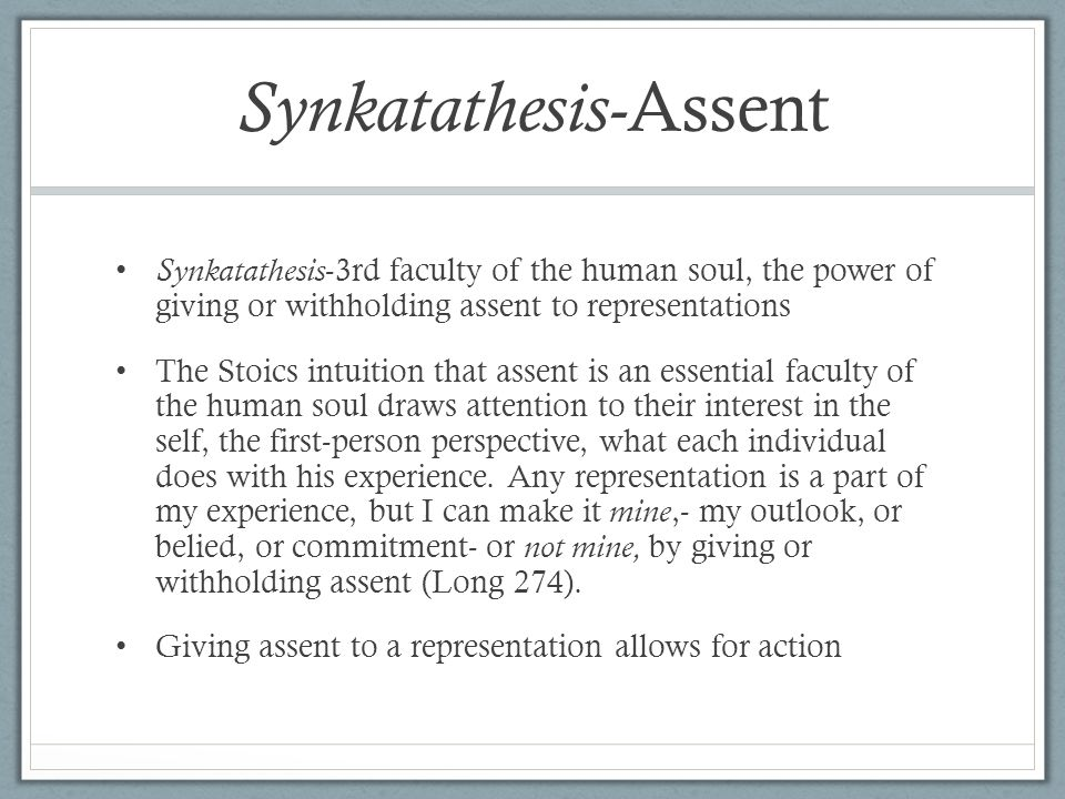 Synkatathesis- Assent Synkatathesis -3rd faculty of the human soul, the power of giving or withholding assent to representations The Stoics intuition that assent is an essential faculty of the human soul draws attention to their interest in the self, the first-person perspective, what each individual does with his experience.