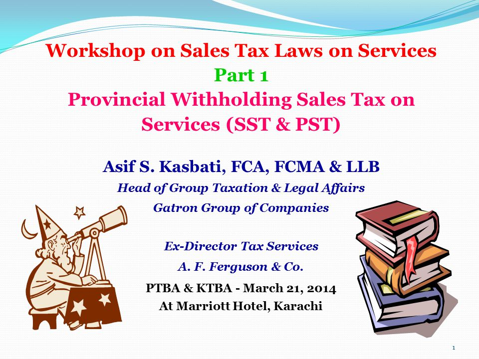 Workshop on Sales Tax Laws on Services Part 1 Provincial Withholding Sales Tax on Services (SST & PST) Asif S. Kasbati, FCA, FCMA & LLB Head of Group
