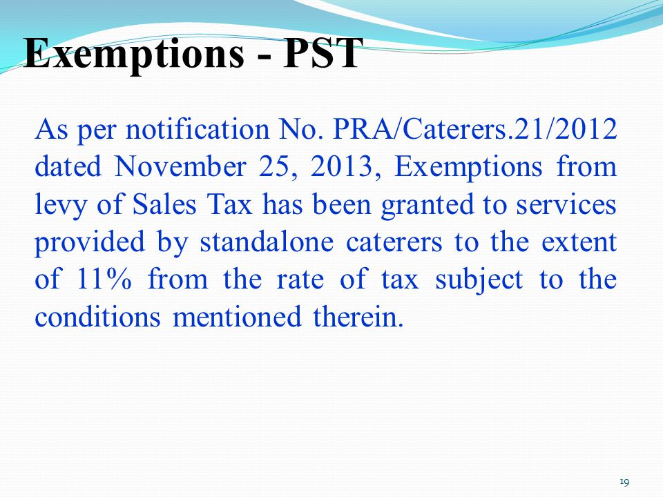 Exemptions - PST As per notification No. PRA/Caterers.21/2012 dated November 25, 2013, Exemptions from levy of Sales Tax has been granted to services