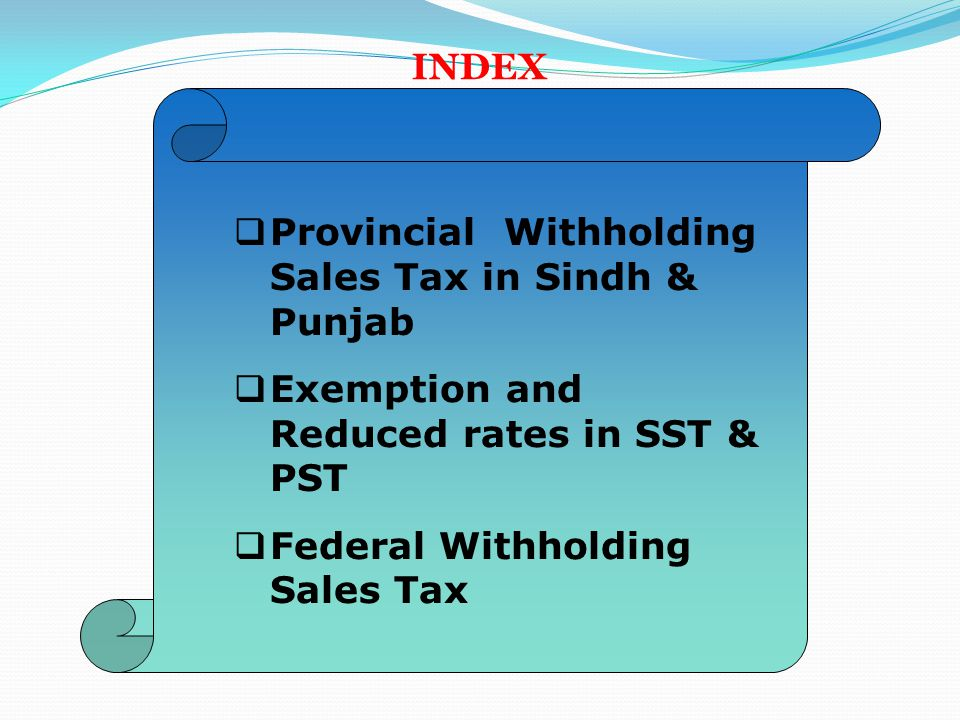 INDEX  Provincial Withholding Sales Tax in Sindh & Punjab  Exemption and Reduced rates in SST & PST  Federal Withholding Sales Tax