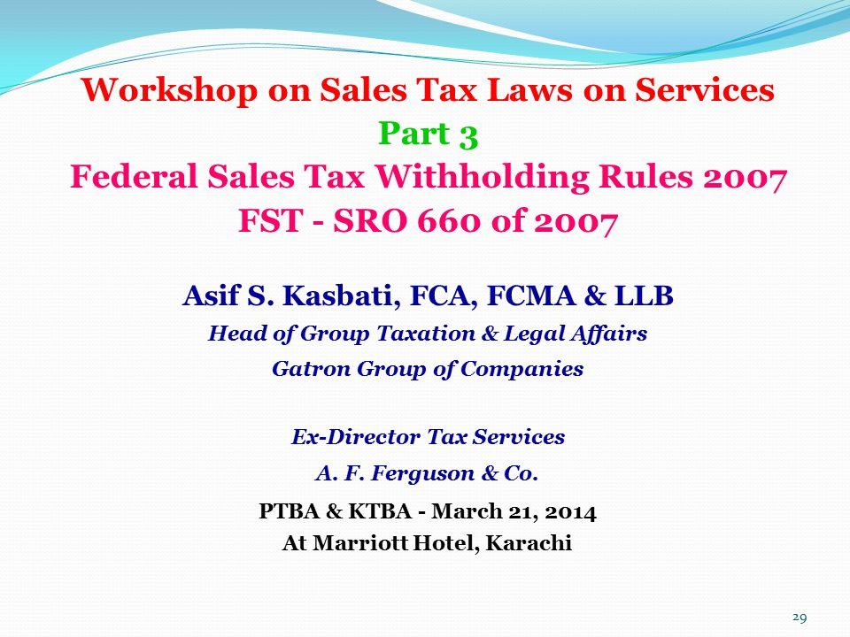 Workshop on Sales Tax Laws on Services Part 3 Federal Sales Tax Withholding Rules 2007 FST - SRO 660 of 2007 Asif S. Kasbati, FCA, FCMA & LLB Head of