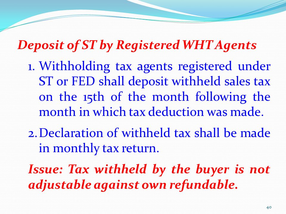 Deposit of ST by Registered WHT Agents 1.Withholding tax agents registered under ST or FED shall deposit withheld sales tax on the 15th of the month f