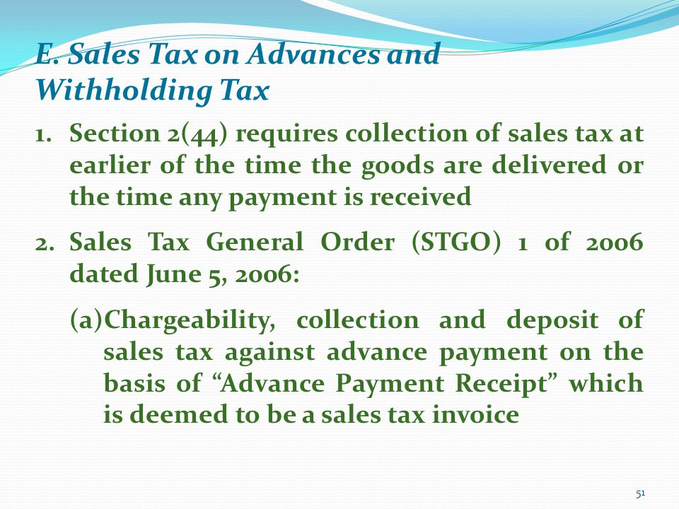 E. Sales Tax on Advances and Withholding Tax 51 1.Section 2(44) requires collection of sales tax at earlier of the time the goods are delivered or the