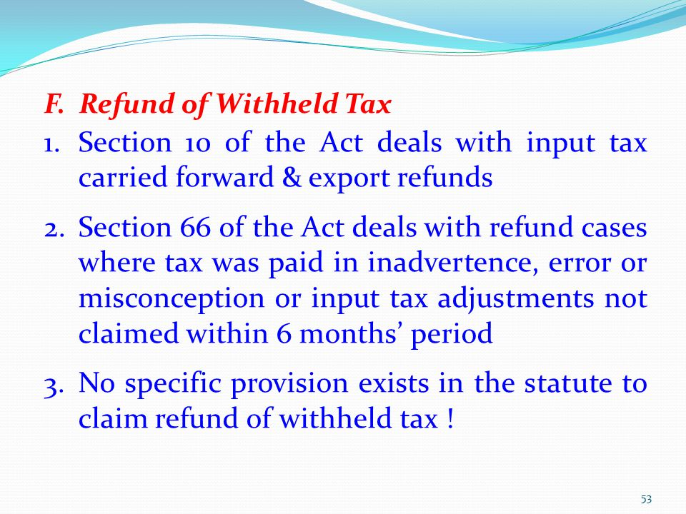 F. Refund of Withheld Tax 1.Section 10 of the Act deals with input tax carried forward & export refunds 2.Section 66 of the Act deals with refund case