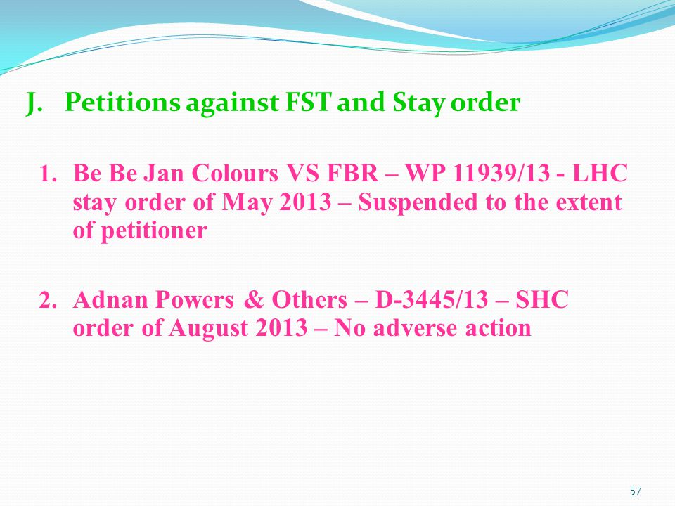 J.Petitions against FST and Stay order 1. Be Be Jan Colours VS FBR – WP 11939/13 - LHC stay order of May 2013 – Suspended to the extent of petitioner