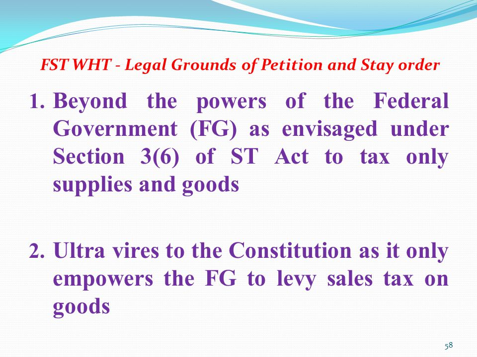 FST WHT - Legal Grounds of Petition and Stay order 1. Beyond the powers of the Federal Government (FG) as envisaged under Section 3(6) of ST Act to ta