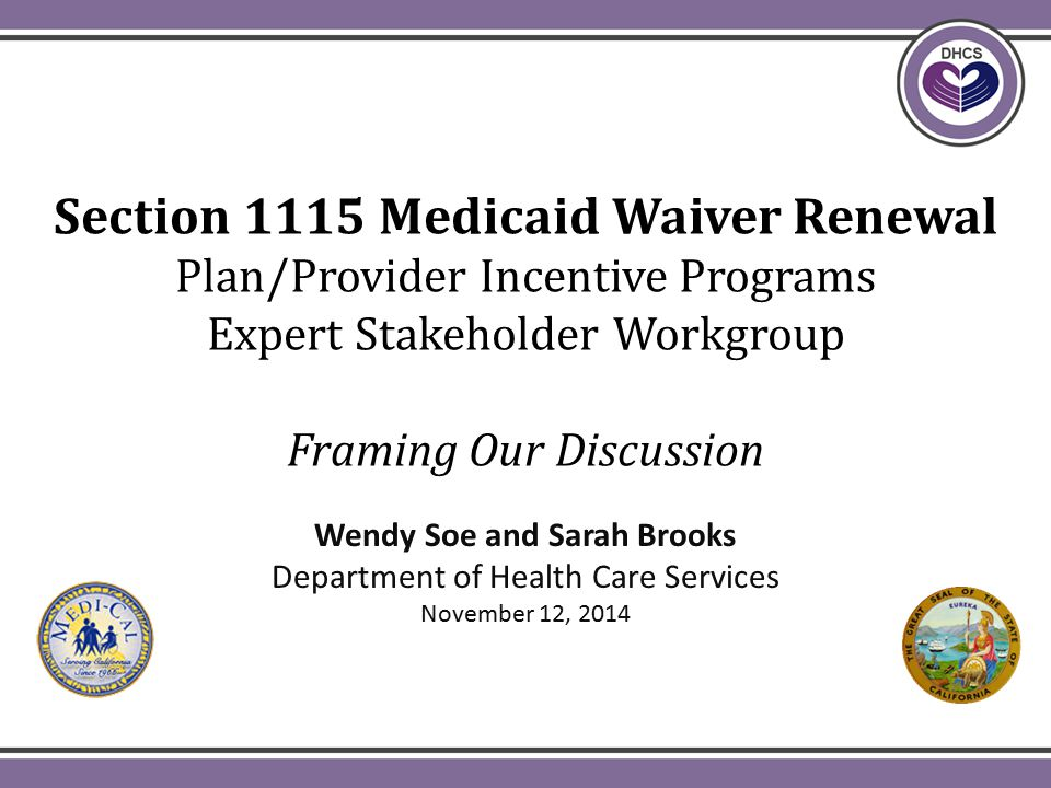 Section 1115 Medicaid Waiver Renewal Plan/Provider Incentive Programs Expert Stakeholder Workgroup Framing Our Discussion Wendy Soe and Sarah Brooks Department of Health Care Services November 12, 2014
