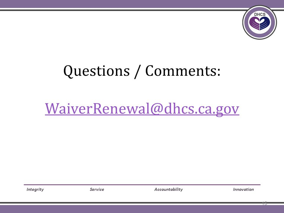 Questions / Comments: WaiverRenewal@dhcs.ca.gov WaiverRenewal@dhcs.ca.gov Integrity Service Accountability Innovation 15