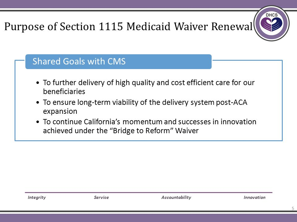 Purpose of Section 1115 Medicaid Waiver Renewal To further delivery of high quality and cost efficient care for our beneficiaries To ensure long-term viability of the delivery system post-ACA expansion To continue California's momentum and successes in innovation achieved under the Bridge to Reform Waiver Shared Goals with CMS Integrity Service Accountability Innovation 5