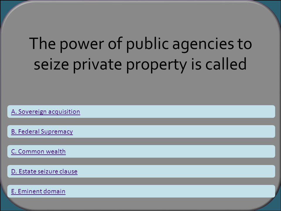 The power of public agencies to seize private property is called A. Sovereign acquisition B. Federal Supremacy C. Common wealth D. Estate seizure clau