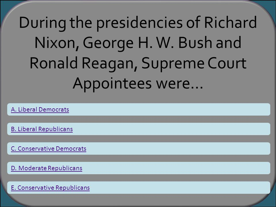 During the presidencies of Richard Nixon, George H. W. Bush and Ronald Reagan, Supreme Court Appointees were… A. Liberal Democrats B. Liberal Republic