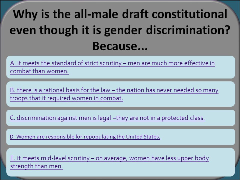 Why is the all-male draft constitutional even though it is gender discrimination? Because... A. it meets the standard of strict scrutiny – men are muc