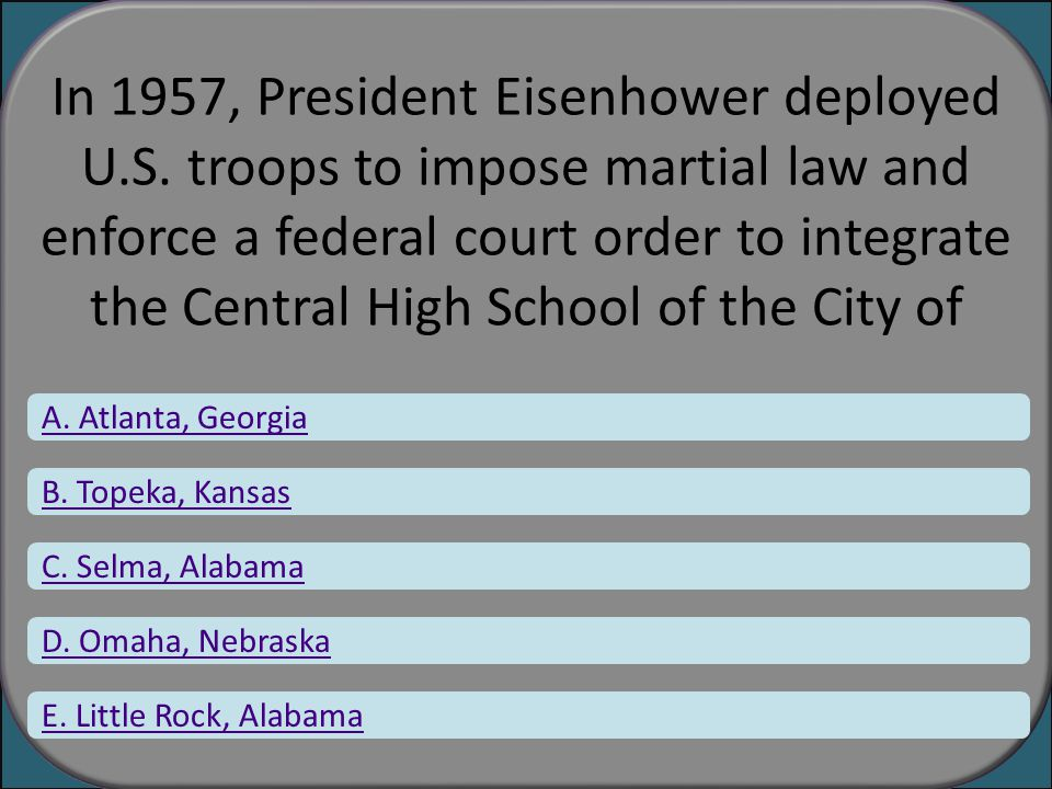In 1957, President Eisenhower deployed U.S. troops to impose martial law and enforce a federal court order to integrate the Central High School of the