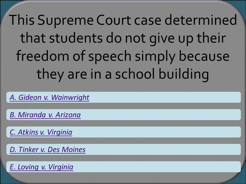 This Supreme Court case determined that students do not give up their freedom of speech simply because they are in a school building A. Gideon v. Wain