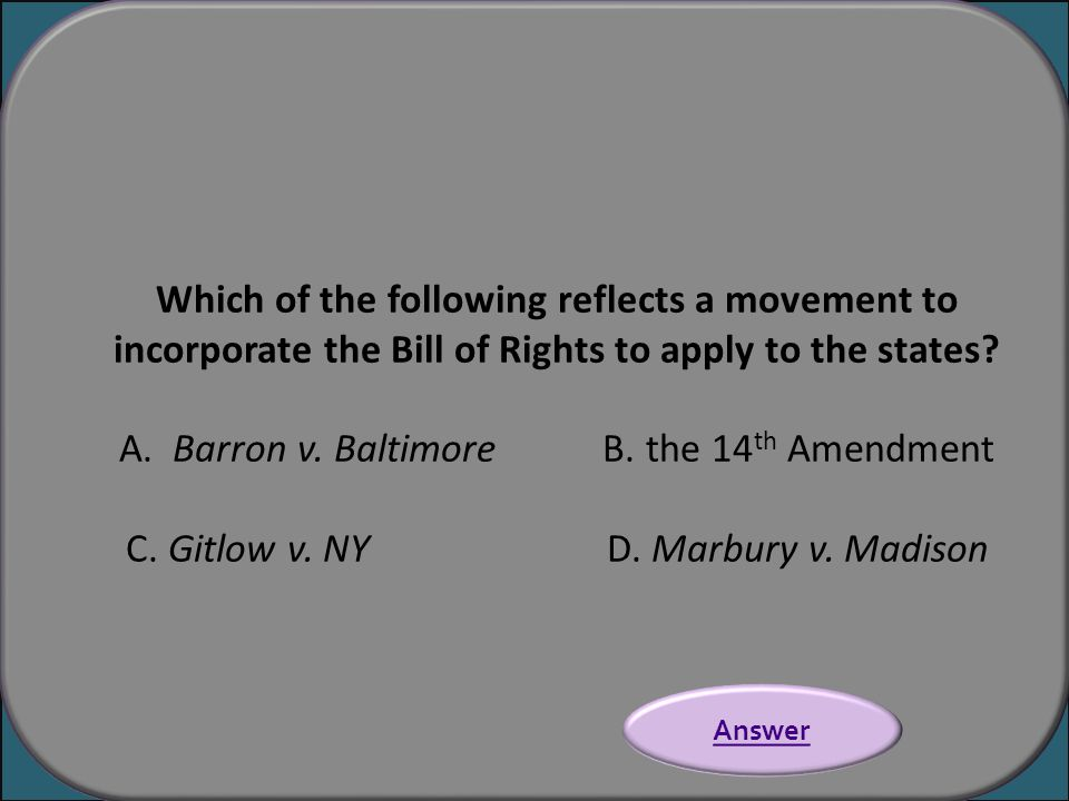 Which of the following reflects a movement to incorporate the Bill of Rights to apply to the states? A. Barron v. Baltimore B. the 14 th Amendment C.