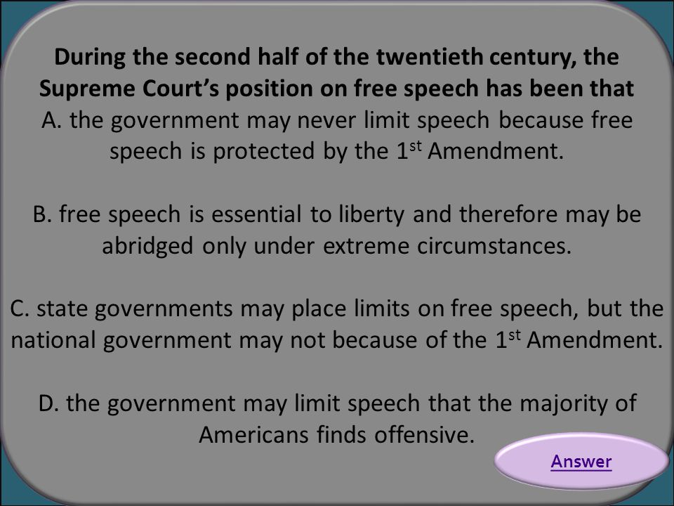 During the second half of the twentieth century, the Supreme Court's position on free speech has been that A. the government may never limit speech be