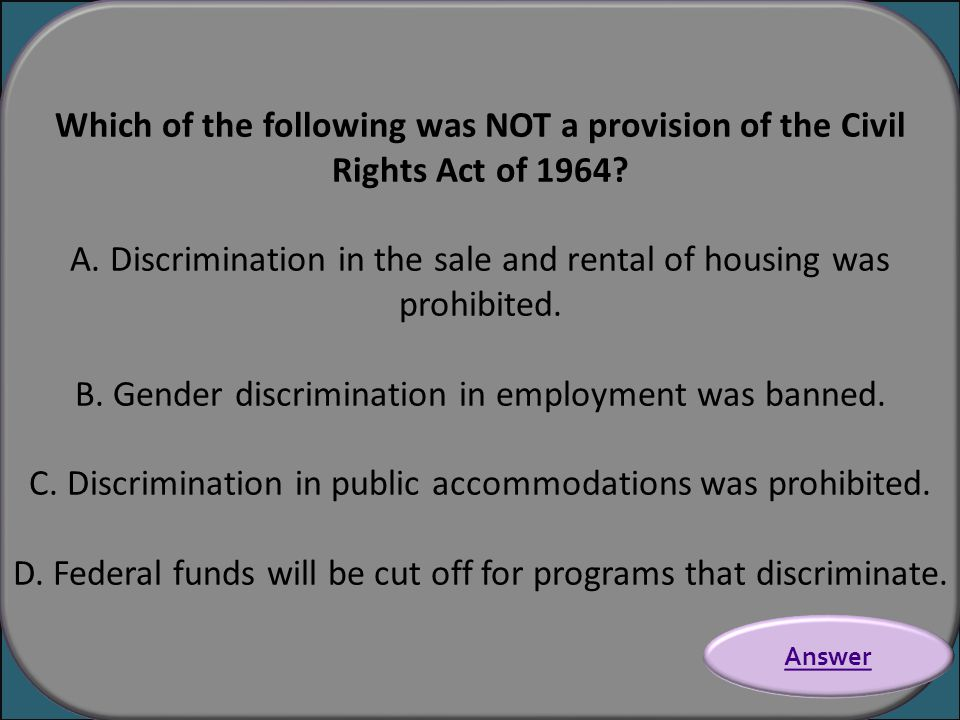 Which of the following was NOT a provision of the Civil Rights Act of 1964? A. Discrimination in the sale and rental of housing was prohibited. B. Gen