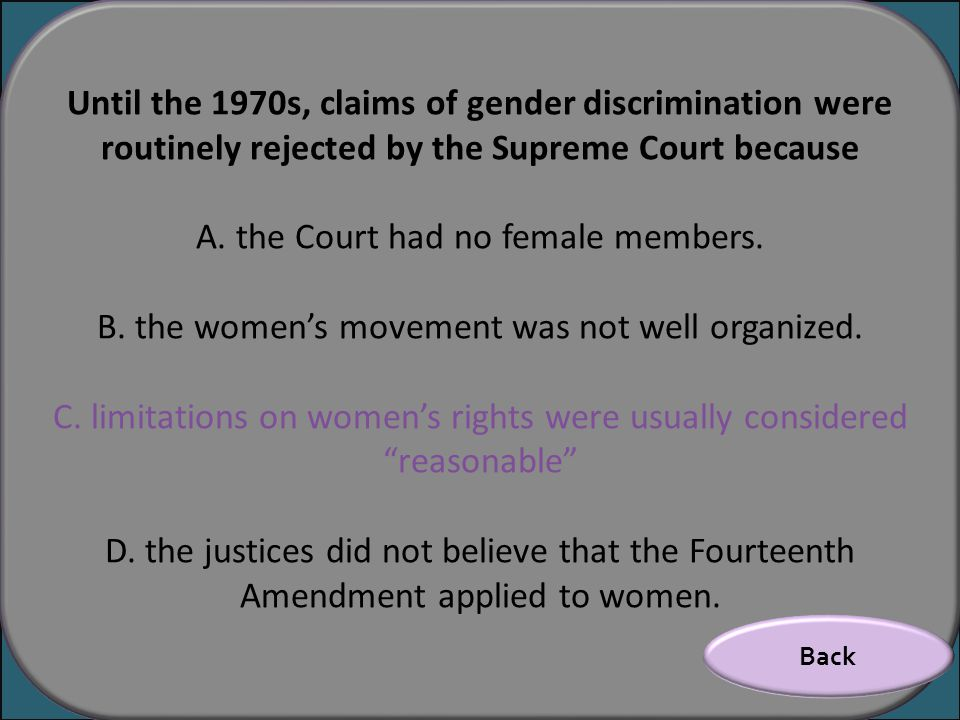 Until the 1970s, claims of gender discrimination were routinely rejected by the Supreme Court because A. the Court had no female members. B. the women
