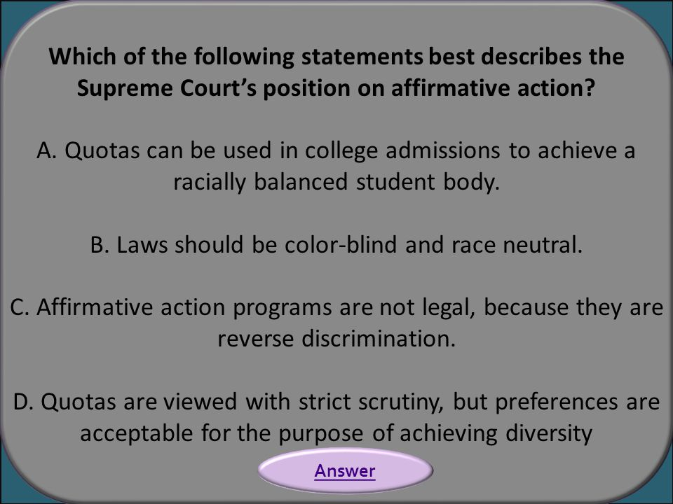 Which of the following statements best describes the Supreme Court's position on affirmative action? A. Quotas can be used in college admissions to ac