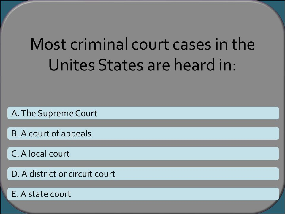 Most criminal court cases in the Unites States are heard in: A. The Supreme Court B. A court of appeals C. A local court D. A district or circuit cour