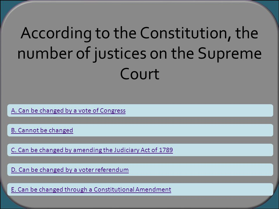 According to the Constitution, the number of justices on the Supreme Court A. Can be changed by a vote of Congress B. Cannot be changed C. Can be chan