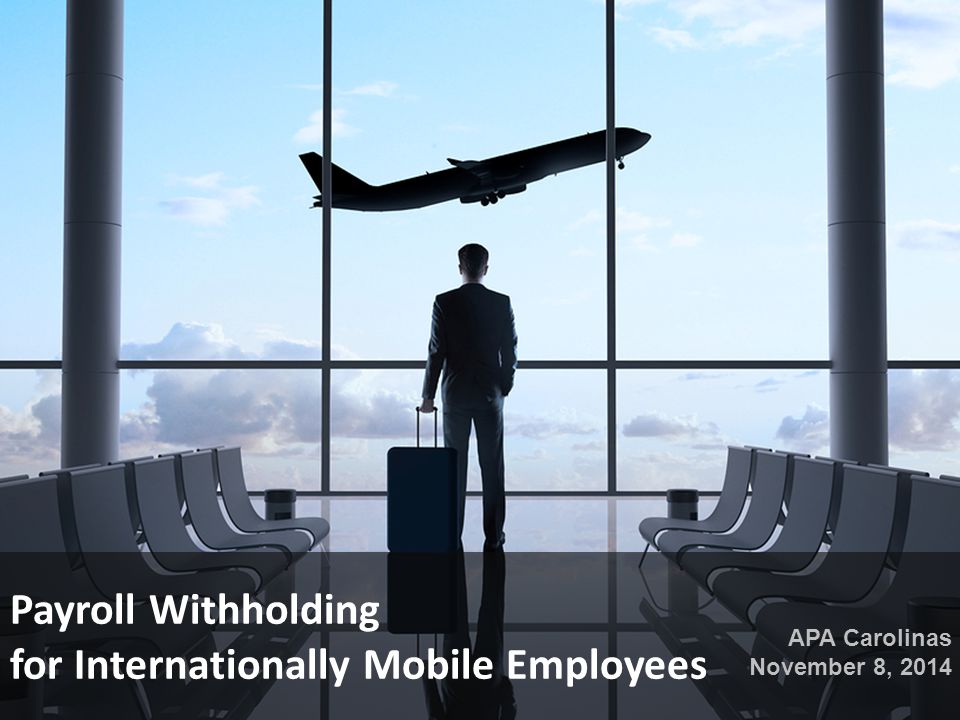 Payroll Withholding for Internationally Mobile Employees APA Carolinas November 8, 2014