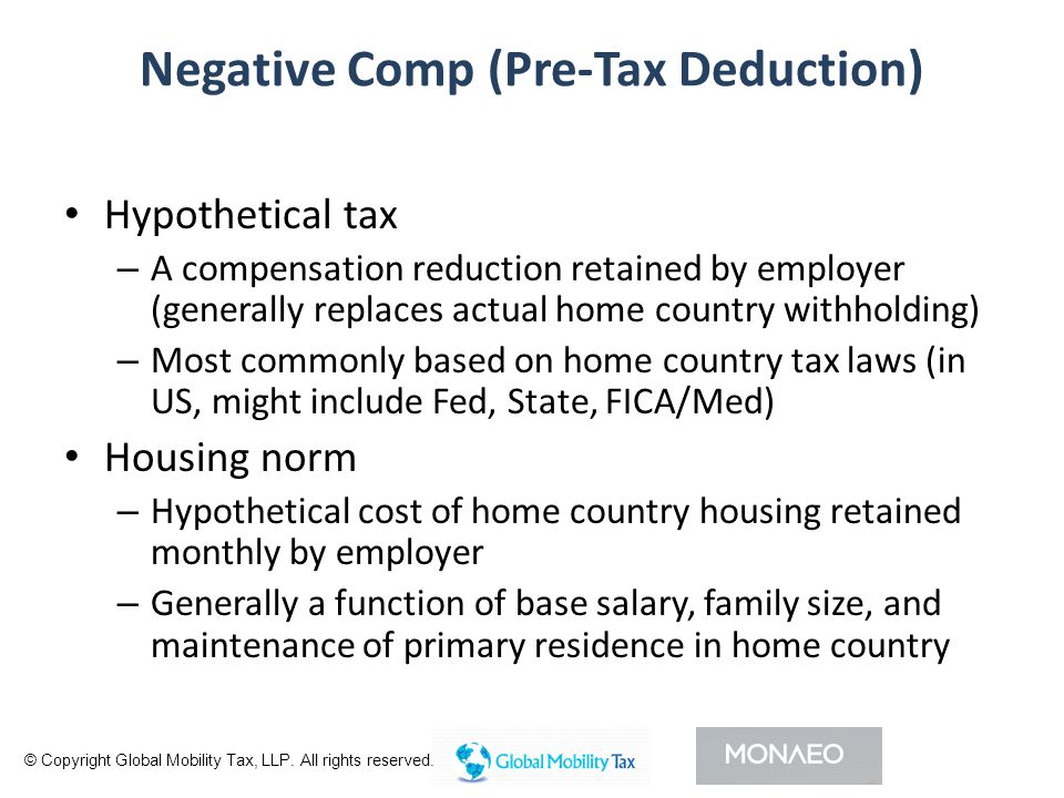 Negative Comp (Pre-Tax Deduction) Hypothetical tax – A compensation reduction retained by employer (generally replaces actual home country withholding) – Most commonly based on home country tax laws (in US, might include Fed, State, FICA/Med) Housing norm – Hypothetical cost of home country housing retained monthly by employer – Generally a function of base salary, family size, and maintenance of primary residence in home country © Copyright Global Mobility Tax, LLP.