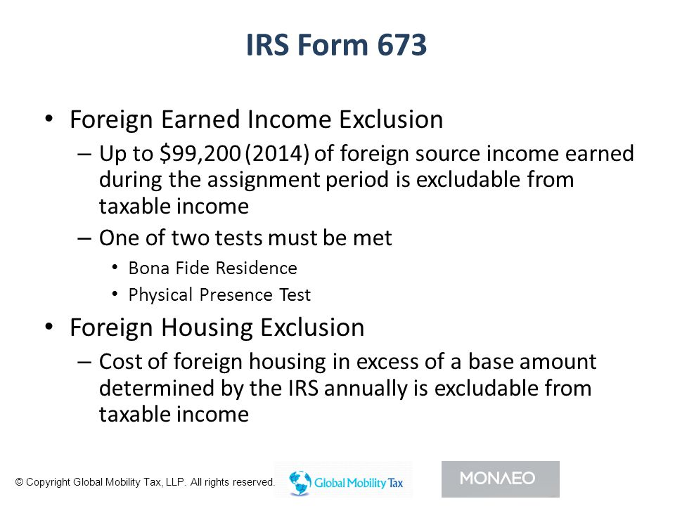 IRS Form 673 Foreign Earned Income Exclusion – Up to $99,200 (2014) of foreign source income earned during the assignment period is excludable from taxable income – One of two tests must be met Bona Fide Residence Physical Presence Test Foreign Housing Exclusion – Cost of foreign housing in excess of a base amount determined by the IRS annually is excludable from taxable income © Copyright Global Mobility Tax, LLP.