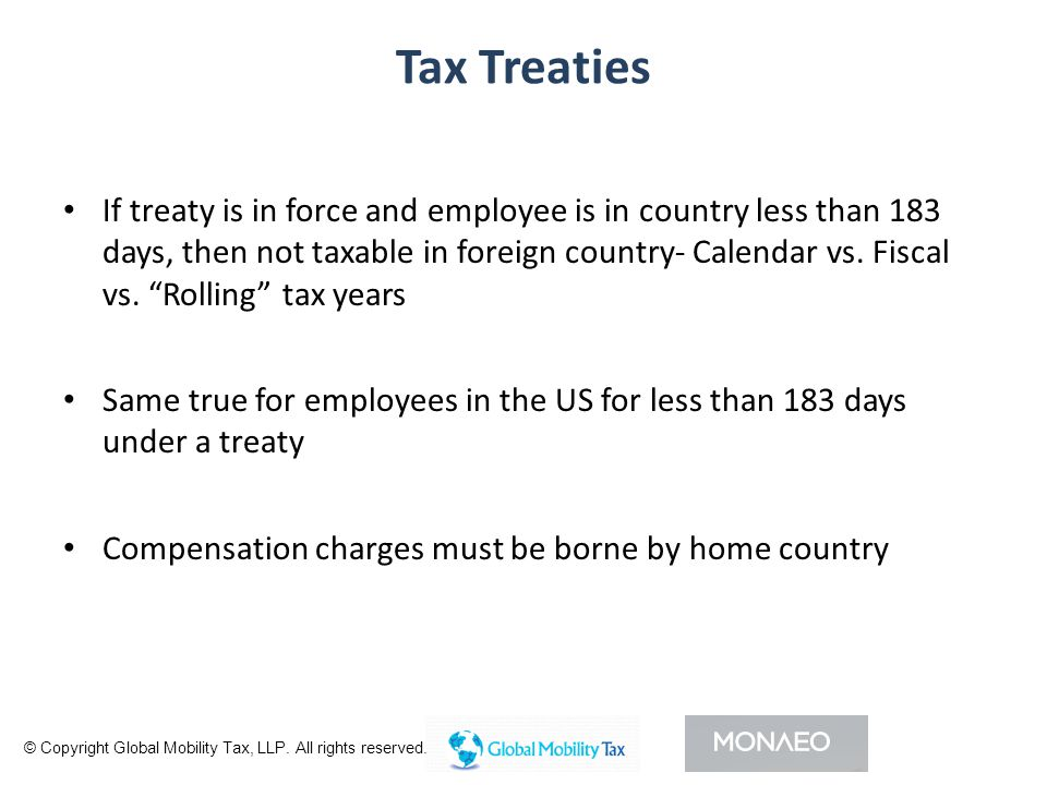 Tax Treaties If treaty is in force and employee is in country less than 183 days, then not taxable in foreign country- Calendar vs.