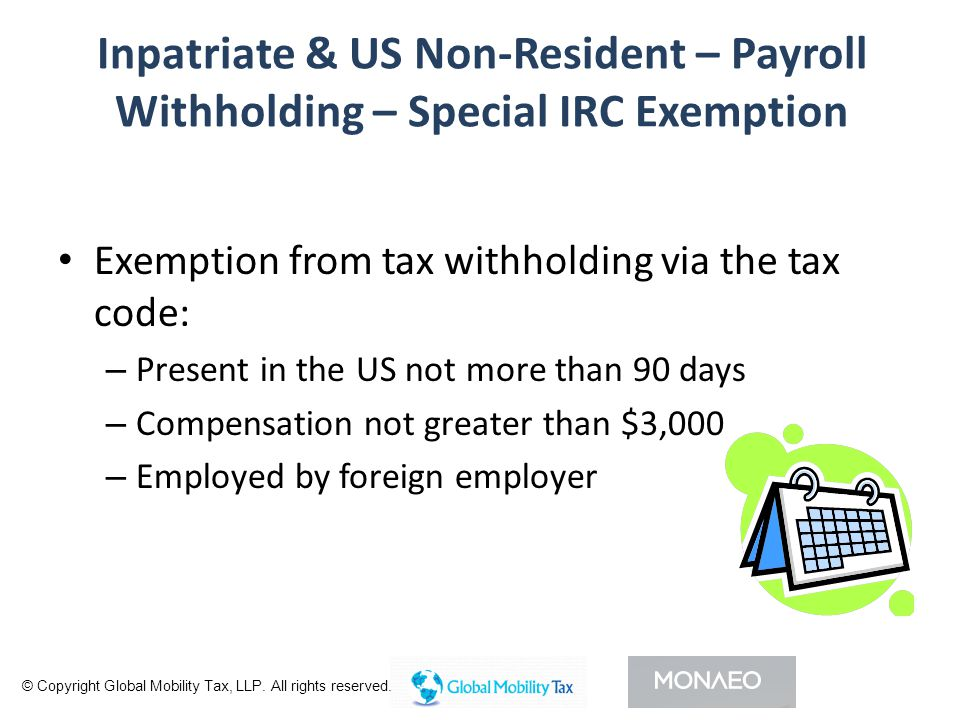 Inpatriate & US Non-Resident – Payroll Withholding – Special IRC Exemption Exemption from tax withholding via the tax code: – Present in the US not more than 90 days – Compensation not greater than $3,000 – Employed by foreign employer © Copyright Global Mobility Tax, LLP.