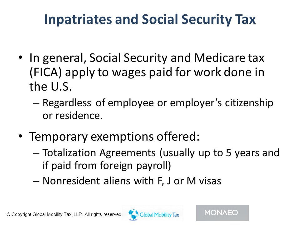 Inpatriates and Social Security Tax In general, Social Security and Medicare tax (FICA) apply to wages paid for work done in the U.S.