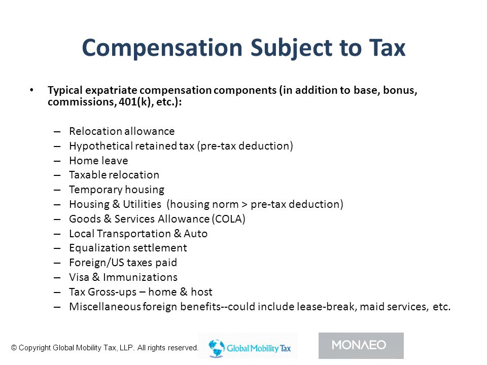 Compensation Subject to Tax Typical expatriate compensation components (in addition to base, bonus, commissions, 401(k), etc.): – Relocation allowance – Hypothetical retained tax (pre-tax deduction) – Home leave – Taxable relocation – Temporary housing – Housing & Utilities (housing norm > pre-tax deduction) – Goods & Services Allowance (COLA) – Local Transportation & Auto – Equalization settlement – Foreign/US taxes paid – Visa & Immunizations – Tax Gross-ups – home & host – Miscellaneous foreign benefits--could include lease-break, maid services, etc.