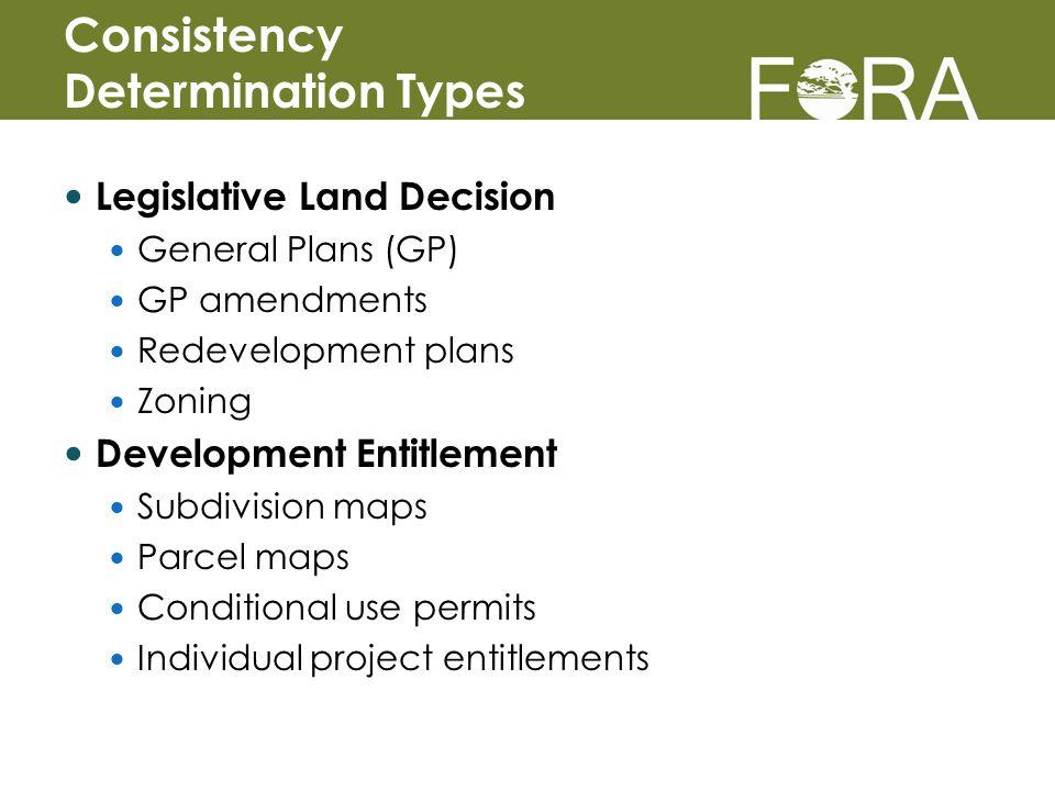 Legislative Land Decision General Plans (GP) GP amendments Redevelopment plans Zoning Development Entitlement Subdivision maps Parcel maps Conditional use permits Individual project entitlements Consistency Determination Types