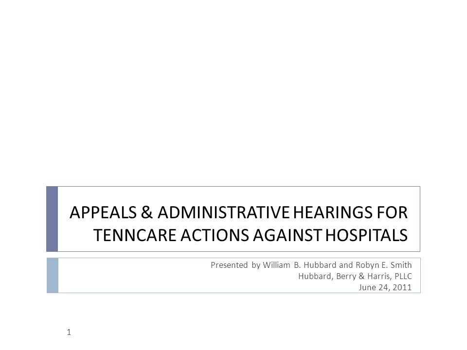 APPEALS & ADMINISTRATIVE HEARINGS FOR TENNCARE ACTIONS AGAINST HOSPITALS Presented by William B. Hubbard and Robyn E. Smith Hubbard, Berry & Harris, P