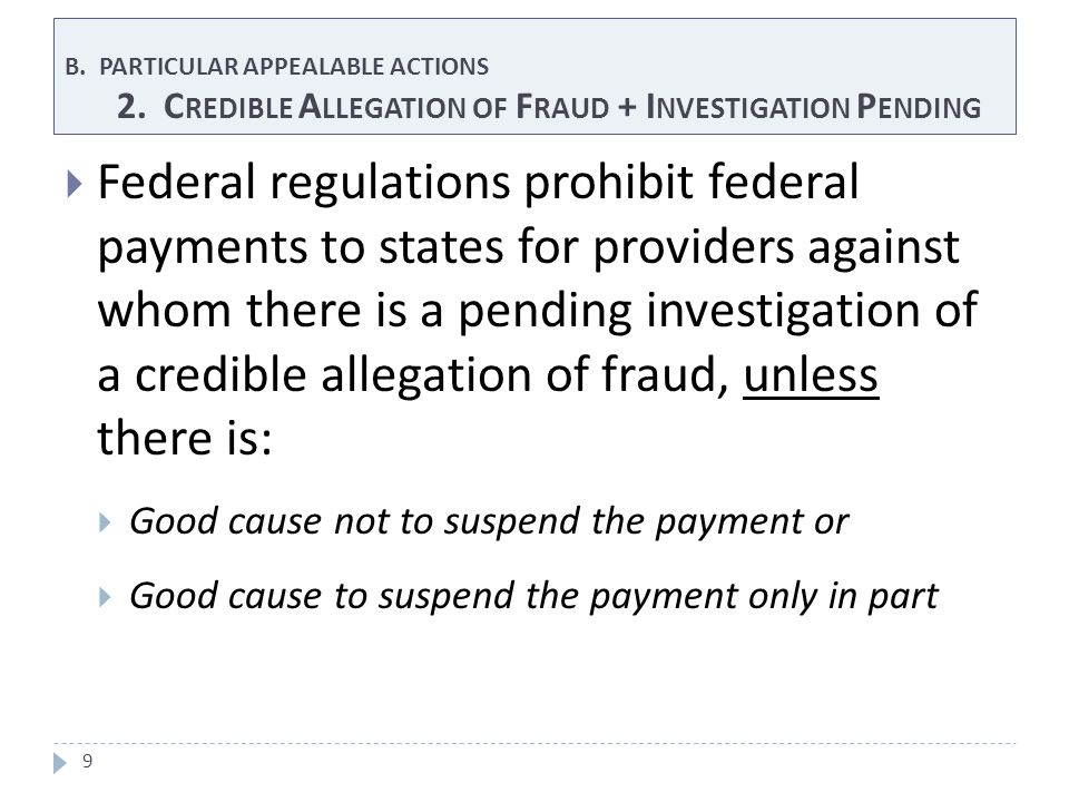 B. PARTICULAR APPEALABLE ACTIONS 2. C REDIBLE A LLEGATION OF F RAUD + I NVESTIGATION P ENDING 9  Federal regulations prohibit federal payments to sta