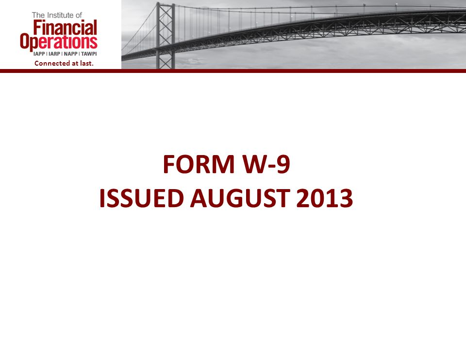 Connected at last. FORM W-9 ISSUED AUGUST 2013